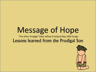 "Message of Hope  ""The Other Prodigal"" Elder Jeffrey R Holland May 2002 Ensign Lessons learned from the Prodigal Son"