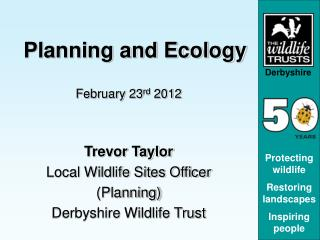 Planning and Ecology February 23 rd  2012 Trevor Taylor Local Wildlife Sites Officer (Planning) Derbyshire Wildlife Tru
