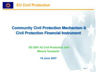 Community Civil Protection Mechanism & Civil Protection Financial Instrument DG ENV A3 Civil Protection Unit Mascia Tou