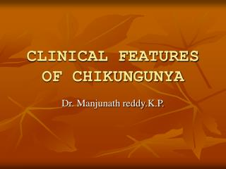CLINICAL FEATURES OF CHIKUNGUNYA
