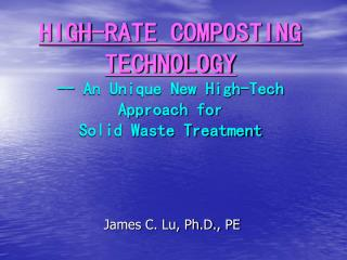 HIGH-RATE COMPOSTING TECHNOLOGY -- An Unique New High-Tech Approach for  Solid Waste Treatment