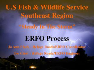 "U.S Fish & Wildlife Service Southeast Region  ""Steady In The Storm"" ERFO Process  Jo Ann Clark - Refuge Roads/ERFO Coor"