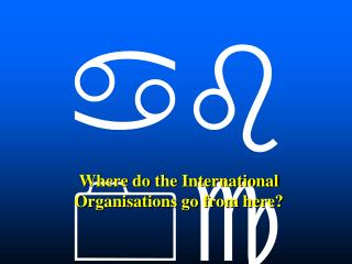 Where do the International Organisations go from here?
