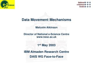Data Movement Mechanisms Malcolm Atkinson Director of National e-Science Centre www.nesc.ac.uk 1 st  May 2003 IBM Almad