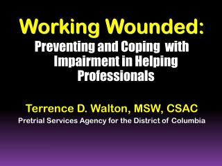 Working Wounded:  Preventing and Coping  with Impairment in Helping Professionals Terrence D.  Walton, MSW, CSAC