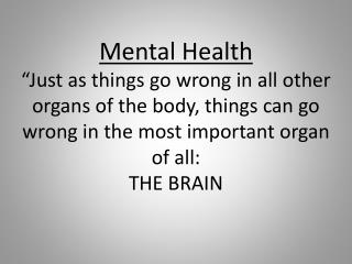 "Mental Health ""Just as things go wrong in all other organs of the body, things can go wrong in the most important organ"