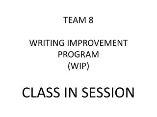 TEAM 8 WRITING IMPROVEMENT PROGRAM (WIP)  CLASS IN SESSION