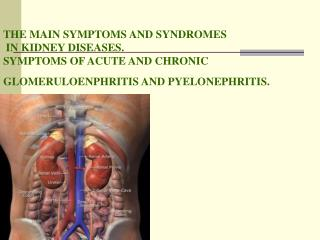 THE MAIN SYMPTOMS AND SYNDROMES  IN KIDNEY DISEASES.  SYMPTOMS OF ACUTE AND CHRONIC GLOMERULOENPHRITIS AND PYELONEPHRIT