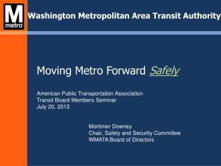 Moving Metro Forward  Safely American Public Transportation Association Transit Board Members Seminar July 20, 2013