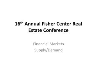 16 th  Annual Fisher Center Real Estate Conference