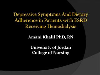 Depressive Symptoms And Dietary Adherence in Patients with ESRD Receiving Hemodialysis Amani  Khalil  PhD, RN Universit