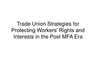 Trade Union Strategies for Protecting Workers' Rights and Interests in the Post MFA Era