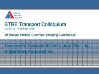 BTRE Transport Colloquium Canberra, 18-19 May, 2005 Mr Michael Phillips, Chairman, Shipping Australia Ltd