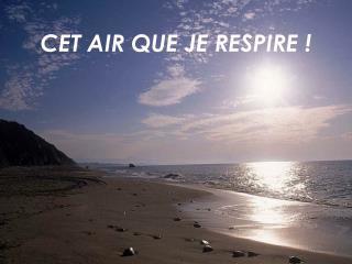 CET AIR QUE JE RESPIRE !