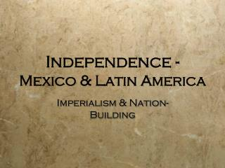 Independence -  Mexico & Latin America