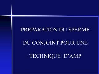 PREPARATION DU SPERME DU CONJOINT POUR UNE TECHNIQUE  D'AMP                                        ou TMS