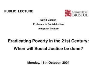 PUBLIC  LECTURE							 David Gordon Professor in Social Justice Inaugural Lecture Eradicating Poverty in the 21st Centu