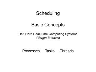 Scheduling Basic Concepts Ref: Hard Real-Time Computing Systems Giorgio Buttazzo Processes  -  Tasks   - Threads