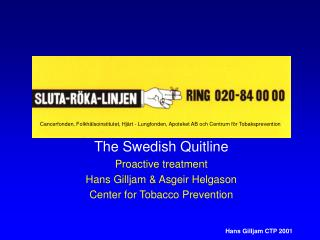 The Swedish Quitline Proactive treatment Hans Gilljam & Asgeir Helgason Center for Tobacco Prevention