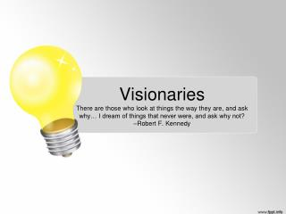 Visionaries There are those who look at things the way they are, and ask why… I dream of things that never were, and as