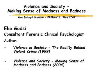 Violence and Society -  Making Sense of Madness and Badness  Men Enough! Glasgow - FRIDAY 11 May 2007