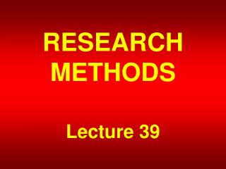 RESEARCH METHODS Lecture 39