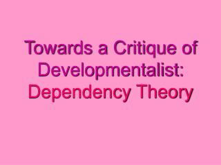 Towards a Critique of Developmentalist:  Dependency Theory