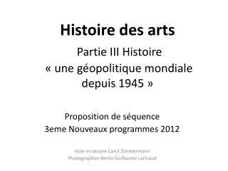 Histoire des arts  Partie III Histoire  «une géopolitique mondiale  depuis 1945»
