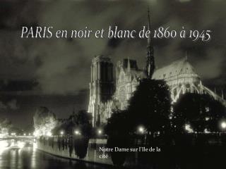 PARIS en noir et blanc de 1860 à 1945