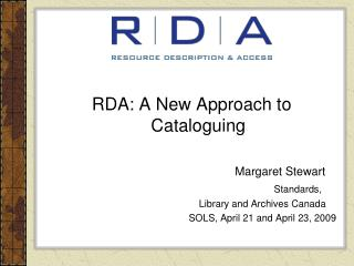 RDA: A New Approach to Cataloguing 						Margaret Stewart Standards,  					Library and Archives Canada 					SOLS, April
