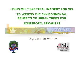 USING MULTISPECTRAL IMAGERY AND GIS TO ASSESS THE ENVIRONMENTAL BENEFITS OF URBAN TREES FOR JONESBORO, ARKANSAS