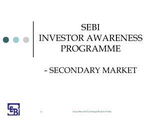 SEBI  INVESTOR AWARENESS PROGRAMME -  SECONDARY MARKET