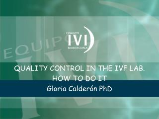 QUALITY CONTROL IN THE IVF LAB. HOW TO DO IT Gloria Calderón PhD