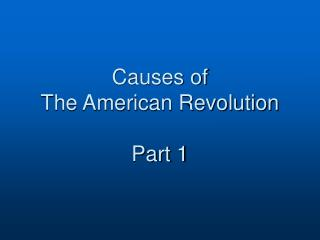 Causes of  The American Revolution Part 1
