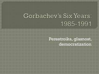 Gorbachev's  Six Years : 1985-1991