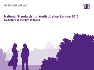 National Standards for Youth Justice Service 2013: Summary of the key changes
