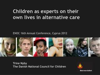 Children as experts on their own lives in alternative care ENOC 16th Annual Conference, Cyprus 2012 Trine Nyby The Dani