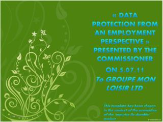 «  DATA PROTECTION FROM AN EMPLOYMENT PERSPECTIVE » PRESENTED BY THE  COMMISSIONER ON  5 .07.11 To GROUPE MON LOISIR LT