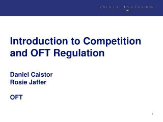 Introduction to Competition and OFT Regulation Daniel Caistor Rosie Jaffer OFT
