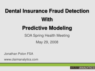 Dental Insurance Fraud Detection With  Predictive Modeling SOA Spring Health Meeting May 29, 2008 Jonathan Polon FSA ww