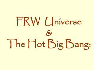 FRW  Universe   & The Hot Big Bang: