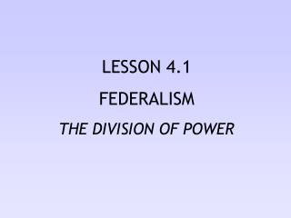 LESSON 4.1 FEDERALISM THE DIVISION OF POWER