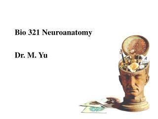 Bio 321 Neuroanatomy Dr. M. Yu