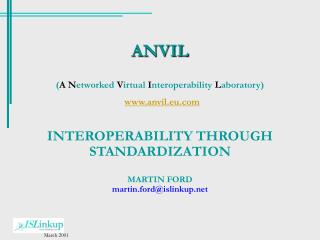 ANVIL ( A N etworked  V irtual  I nteroperability  L aboratory) www.anvil.eu.com INTEROPERABILITY THROUGH STANDARDIZATI