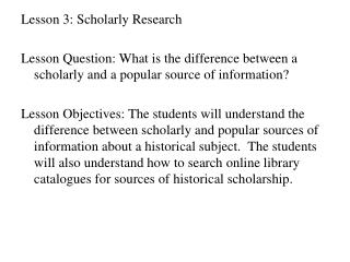 Lesson 3: Scholarly Research Lesson Question: What is the difference between a scholarly and a popular source of inform