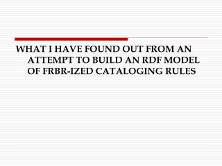 WHAT I HAVE FOUND OUT FROM AN ATTEMPT TO BUILD AN RDF MODEL OF FRBR-IZED CATALOGING RULES