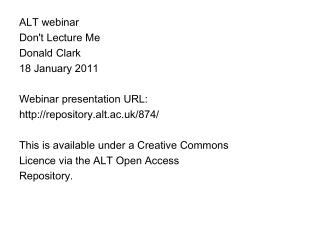 ALT webinar  Don't Lecture Me  Donald Clark  18 January 2011  Webinar presentation URL: http://repository.alt.ac.uk/874