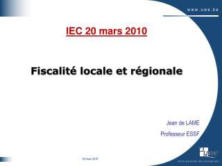 IEC 20 mars 2010 Fiscalité locale et régionale Jean de LAME Professeur ESSF