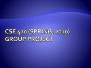 CSE 420 (Spring, 2010) Group Project