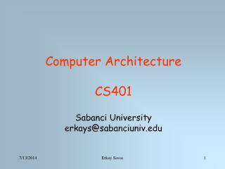 Computer Architecture CS401 Sabanci University erkays@sabanciuniv.edu